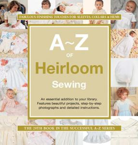 A to Z of Heirloom Sewing Book, 840 Step by Step Photographs and Detailed Instructions for Machine & Hand Sewing with the right Fabrics, Laces & Trims
